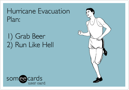 Hurricane Evacuation Plan:   1%29 Grab Beer 2%29 Run Like Hell