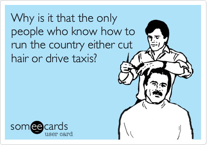 Why is it that the only people who know how to run the country either cut hair or drive taxis?