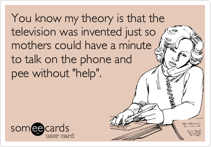 """You know my theory is that the television was invented just so mothers could have a minute to talk on the phone and pee without """"help""""."""