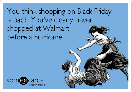 You think shopping on Black Friday is bad?  You've clearly never shopped at Walmart  before a hurricane.