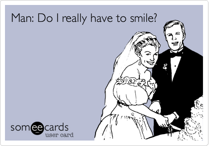 Man: Do I really have to smile?