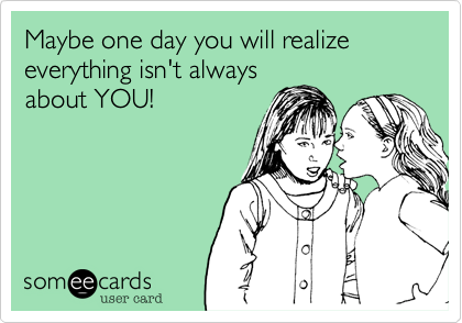 Maybe one day you will realize  everything isn't always about YOU!