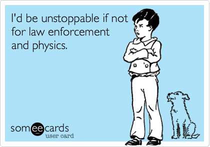 I'd be unstoppable if not for law enforcement and physics.