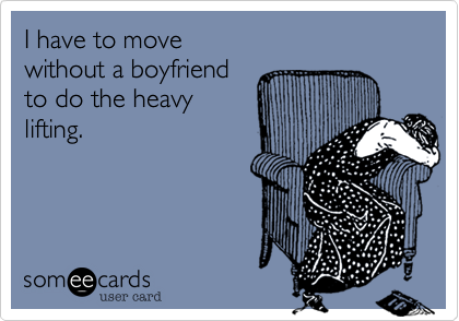 I have to move  without a boyfriend to do the heavy lifting.