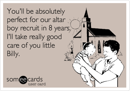 You'll be absolutely perfect for our altar boy recruit in 8 years. I'll take really good care of you little Billy.