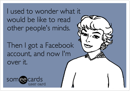 I used to wonder what it would be like to read other people's minds.   Then I got a Facebook account, and now I'm  over it.