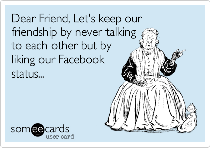 Dear Friend, Let's keep our friendship by never talking to each other but by liking our Facebook status...
