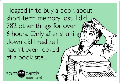 I logged in to buy a book about short-term memory loss. I did 782 other things for over  6 hours. Only after shutting down did I realize I hadn't even looked at a book site...
