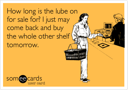How long is the lube on for sale for? I just may come back and buy the whole other shelf tomorrow.