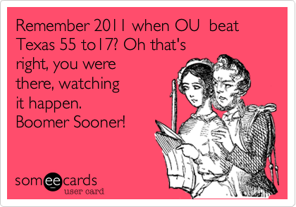 Remember 2011 when OU  beat Texas 55 to17? Oh that's right, you were there, watching it happen. Boomer Sooner!