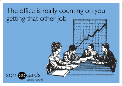 The office is really counting on you getting that other job