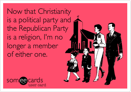 Now that Christianity is a political party and the Republican Party is a religion, I'm no longer a member of either one.