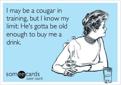 I may be a cougar in training, but I know my limit: He's gotta be old enough to buy me a drink.
