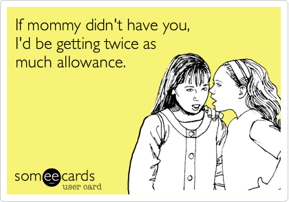 If mommy didn't have you,  I'd be getting twice as  much allowance.