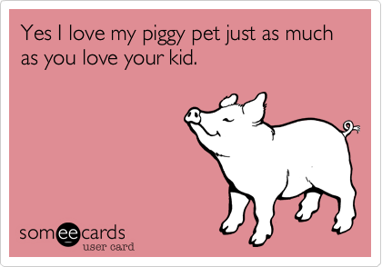 Yes I love my piggy pet just as much as you love your kid.