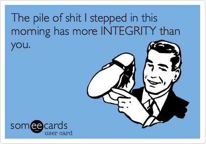 The pile of shit I stepped in this morning has more INTEGRITY than you.