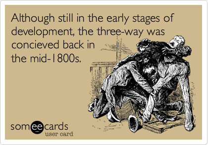 Although still in the early stages of development, the three-way was concieved back in the mid-1800s.