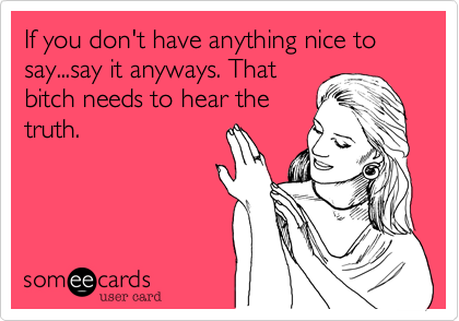 If you don't have anything nice to say...say it anyways. That bitch needs to hear the truth.