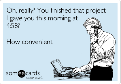 Oh, really? You finished that project I gave you this morning at 4:58?   How convenient.