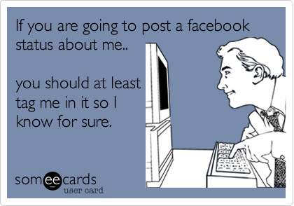 If you are going to post a facebook status about me..  you should at least tag me in it so I know for sure.