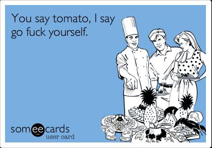 You say tomato, I say go fuck yourself.
