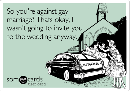 So you're against gay marriage? Thats okay, I wasn't going to invite you to the wedding anyway.