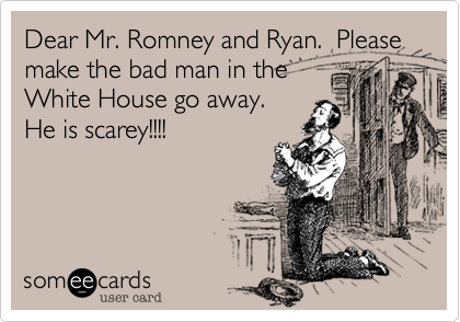 Dear Mr. Romney and Ryan.  Please make the bad man in the White House go away.  He is scarey!!!!