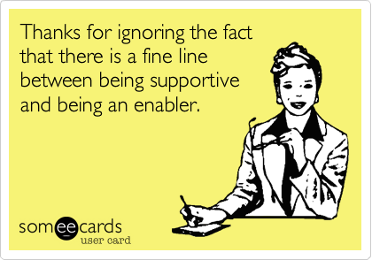 Thanks for ignoring the fact that there is a fine line between being supportive and being an enabler.