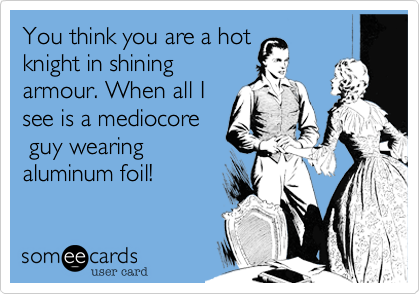 You think you are a hot knight in shining armour. When all I see is a mediocore  guy wearing  aluminum foil!