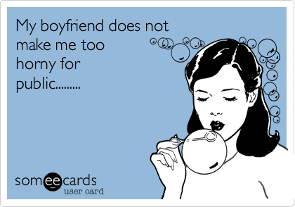 My boyfriend does not  make me too  horny for public.........