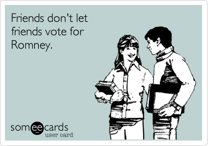 Friends don't let friends vote for Romney.
