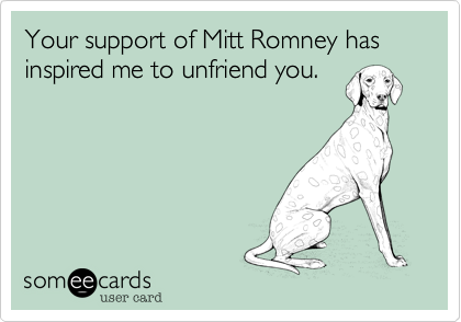 Your support of Mitt Romney has inspired me to unfriend you.