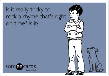 Is it really tricky to rock a rhyme that's right on time? Is it?