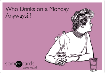 Who Drinks on a Monday Anyways?!?