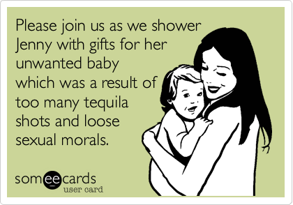 Please join us as we shower Jenny with gifts for her unwanted baby which was a result of too many tequila shots and loose sexual morals.