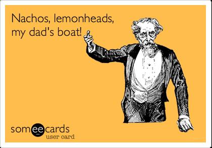 Nachos, lemonheads, my dad's boat!