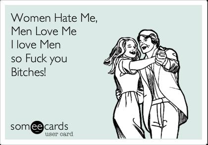Women Hate Me, Men Love Me I love Men so Fuck you  Bitches!