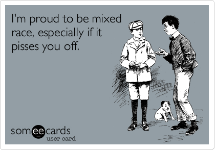 I'm proud to be mixed race, especially if it pisses you off.