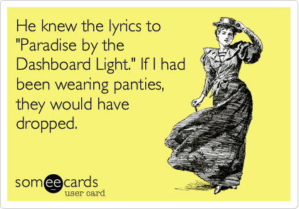 "He knew the lyrics to ""Paradise by the Dashboard Light."" If I had been wearing panties, they would have dropped."