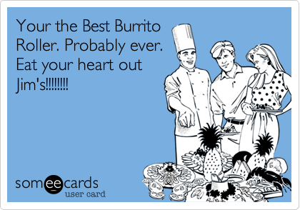 Your the Best Burrito Roller. Probably ever. Eat your heart out Jim's!!!!!!!!