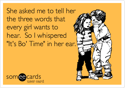 "She asked me to tell her the three words that every girl wants to hear.  So I whispered ""It's Bo' Time"" in her ear."