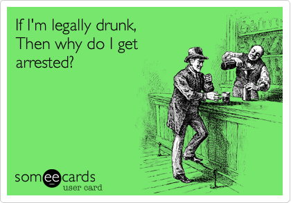 If I'm legally drunk, Then why do I get arrested?