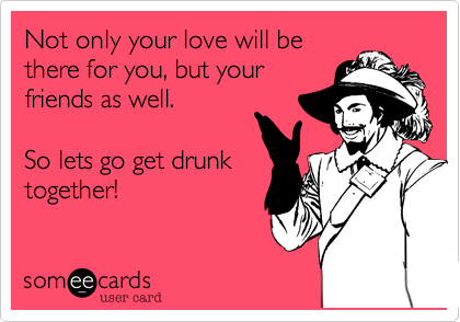 Not only your love will be there for you, but your friends as well.  So lets go get drunk together!
