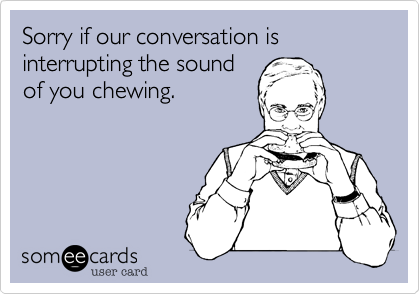 Sorry if our conversation is interrupting the sound of you chewing.