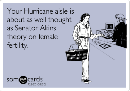 Your Hurricane aisle is about as well thought as Senator Akins theory on female fertility.
