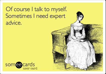 Of course I talk to myself.  Sometimes I need expert advice.