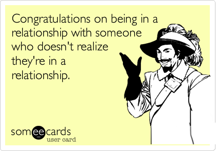 Congratulations on being in a relationship with someone who doesn't realize they're in a relationship.