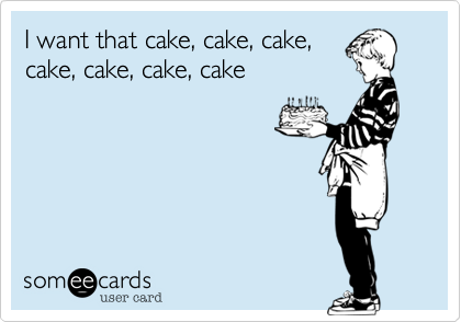 I want that cake, cake, cake, cake, cake, cake, cake