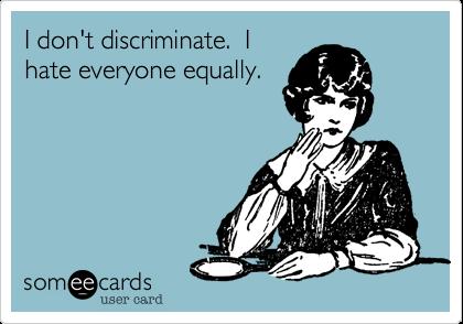 I don't discriminate.  I hate everyone equally.