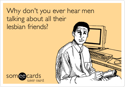 Why don't you ever hear men talking about all their lesbian friends?